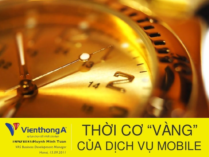 """THỜI CƠ  """" VÀNG """"   CỦA DỊCH VỤ MOBILE Presented by  Huynh Minh Tuan VAS Business Development Manager Hanoi, 15.09.2011"""