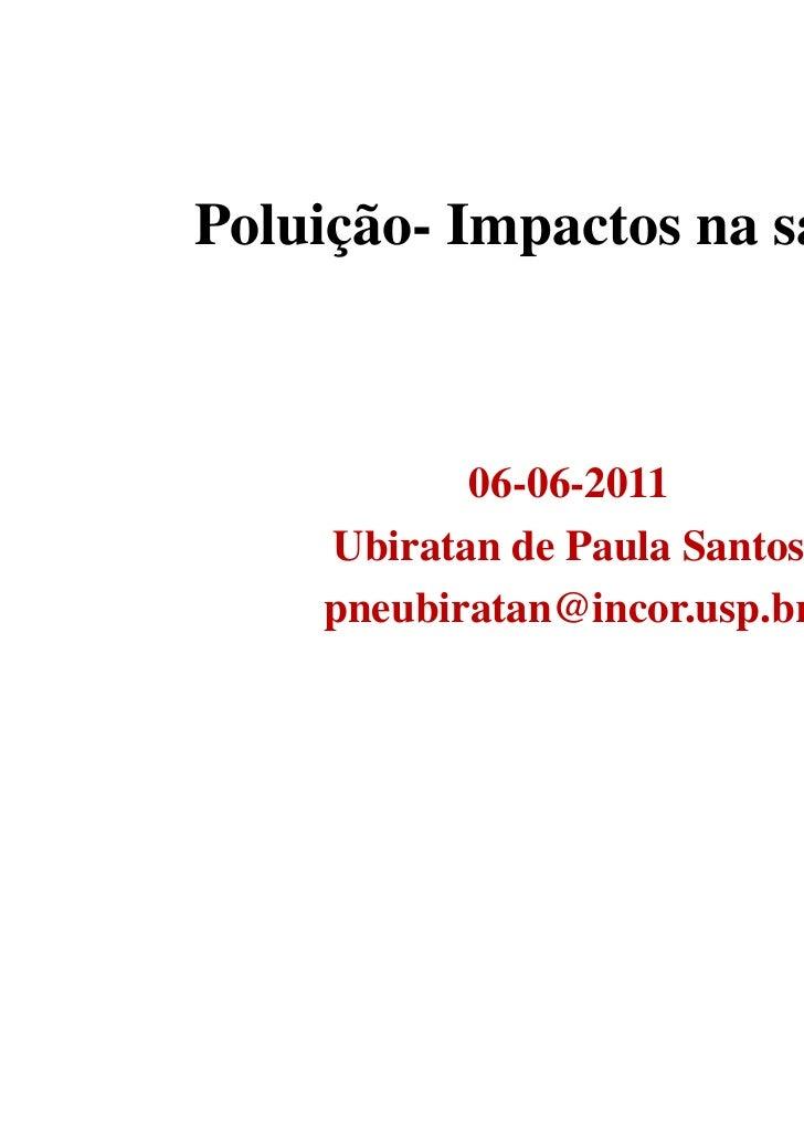 Poluição- Impactos na saúde           06-06-2011    Ubiratan de Paula Santos    pneubiratan@incor.usp.br