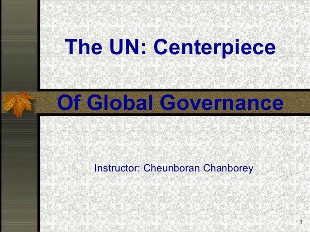 1The UN: CenterpieceInstructor: Cheunboran ChanboreyOf Global Governance