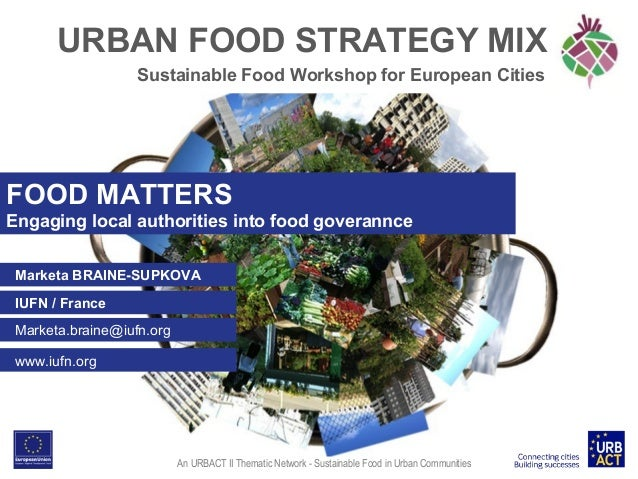 URBAN FOOD STRATEGY MIX Sustainable Food Workshop for European Cities  FOOD MATTERS Engaging local authorities into food g...