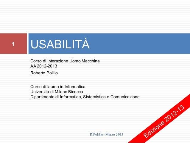1   USABILITÀ    Corso di Interazione Uomo Macchina    AA 2012-2013    Roberto Polillo    Corso di laurea in Informatica  ...