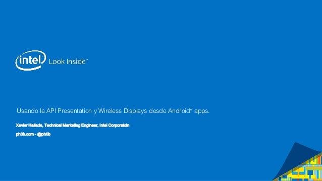 Usando la API Presentation y Wireless Displays desde Android* apps. Xavier Hallade, Technical Marketing Engineer, Intel Co...