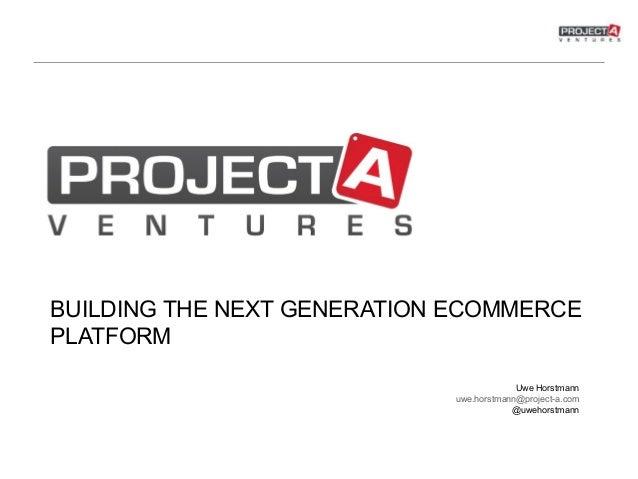 BUILDING THE NEXT GENERATION ECOMMERCE PLATFORM Uwe Horstmann uwe.horstmann@project-a.com @uwehorstmann