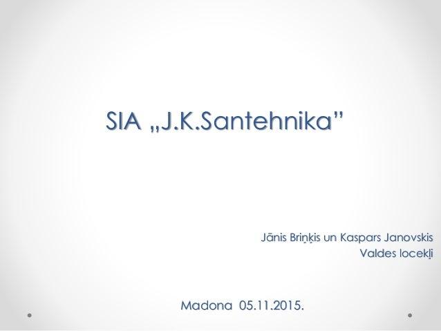 """SIA """"J.K.Santehnika"""" Jānis Briņķis un Kaspars Janovskis Valdes locekļi Madona 05.11.2015."""