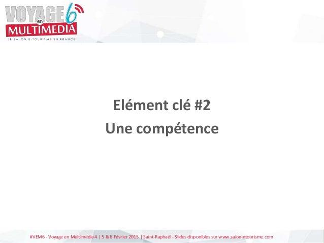 #VEM6 - Voyage en Multimédia 4   5 & 6 Février 2015   Saint-Raphaël - Slides disponibles sur www.salon-etourisme.com Eléme...