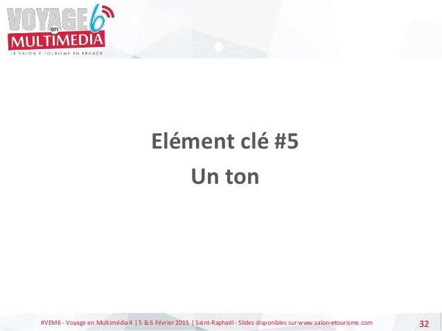 #VEM6 - Voyage en Multimédia 4   5 & 6 Février 2015   Saint-Raphaël - Slides disponibles sur www.salon-etourisme.com 32 El...