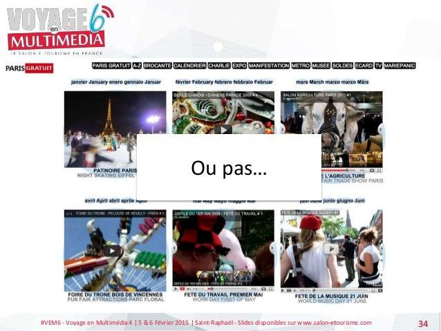 #VEM6 - Voyage en Multimédia 4   5 & 6 Février 2015   Saint-Raphaël - Slides disponibles sur www.salon-etourisme.com 34 Ou...