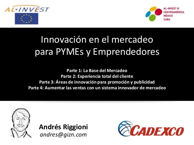 Andrés Riggioni andres@gizn.com Innovación en el mercadeo para PYMEs y Emprendedores Parte 1: La Base del Mercadeo Parte 2...