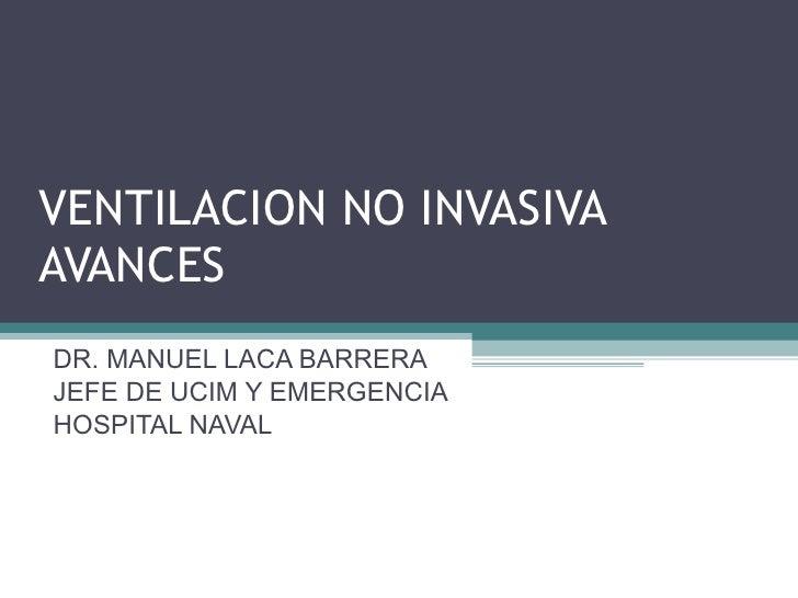VENTILACION NO INVASIVA AVANCES DR. MANUEL LACA BARRERA JEFE DE UCIM Y EMERGENCIA HOSPITAL NAVAL