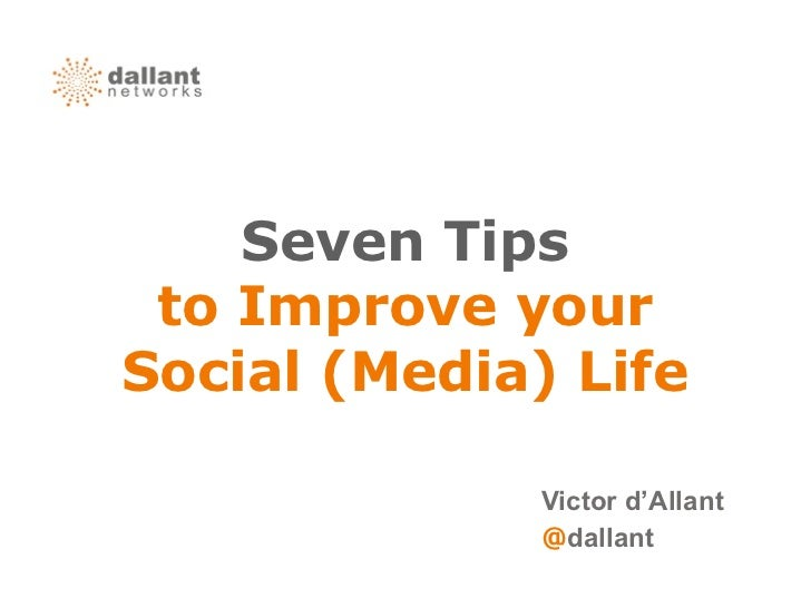 Seven Tips to Improve yourSocial (Media) Life              Victor d'Allant              @dallant