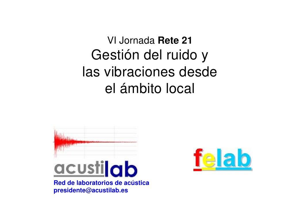 VI Jornada Rete 21            Gestión del ruido y          las vibraciones desde              el ámbito local     Red de l...