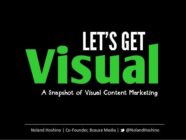 Visual     A Snapshot of Visual Content MarketingNoland Hoshino | Co-Founder, Bcause Media |   @NolandHoshino