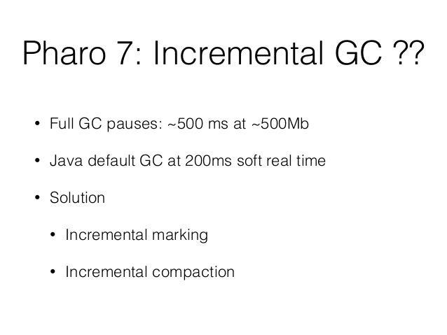 Pharo 7: Incremental GC ?? • Full GC pauses: ~500 ms at ~500Mb • Java default GC at 200ms soft real time • Solution • Incr...