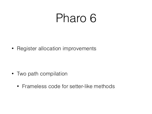 Pharo 6 • Register allocation improvements • Two path compilation • Frameless code for setter-like methods