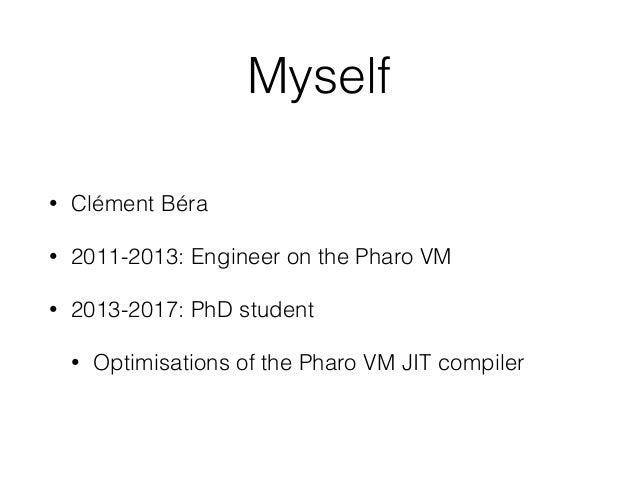 Myself • Clément Béra • 2011-2013: Engineer on the Pharo VM • 2013-2017: PhD student • Optimisations of the Pharo VM JIT c...