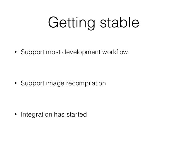 Getting stable • Support most development workflow • Support image recompilation • Integration has started
