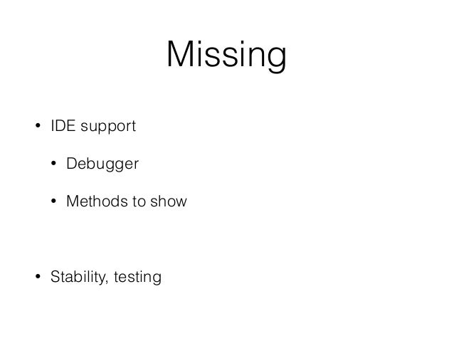 Missing • IDE support • Debugger • Methods to show • Stability, testing