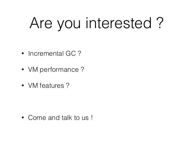 Are you interested ? • Incremental GC ? • VM performance ? • VM features ? • Come and talk to us !