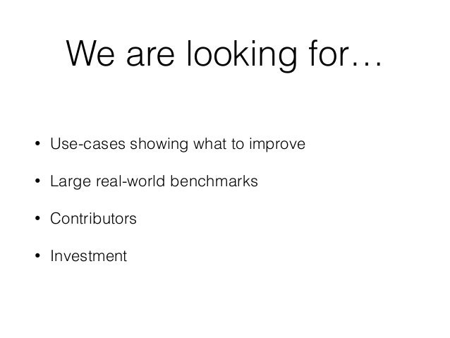 We are looking for… • Use-cases showing what to improve • Large real-world benchmarks • Contributors • Investment