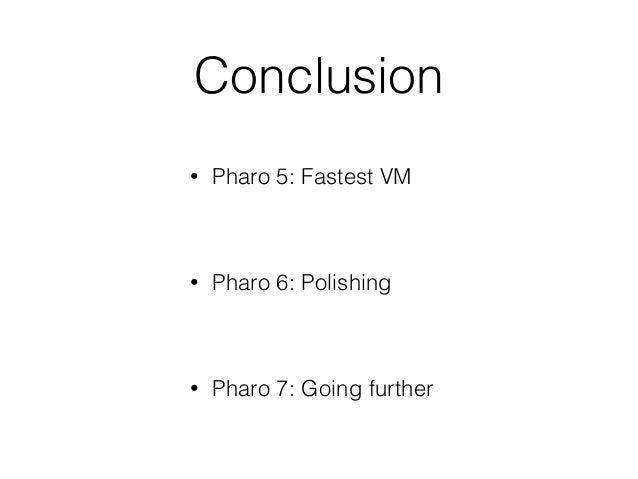 Conclusion • Pharo 5: Fastest VM • Pharo 6: Polishing • Pharo 7: Going further