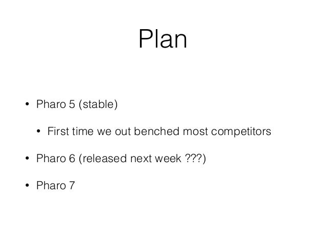 Plan • Pharo 5 (stable) • First time we out benched most competitors • Pharo 6 (released next week ???) • Pharo 7