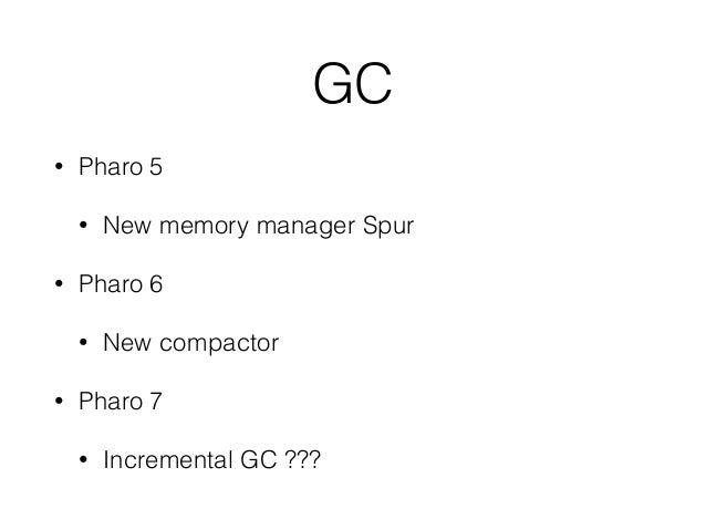 GC • Pharo 5 • New memory manager Spur • Pharo 6 • New compactor • Pharo 7 • Incremental GC ???
