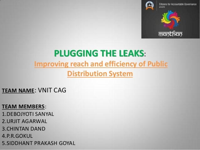 PLUGGING THE LEAKS: Improving reach and efficiency of Public Distribution System TEAM NAME: VNIT CAG TEAM MEMBERS: 1.DEBOJ...