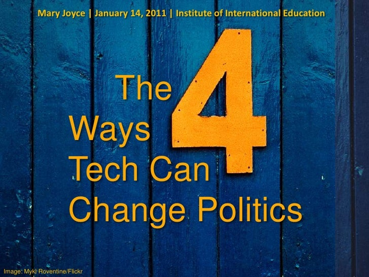 Mary Joyce | January 14, 2011 | Institute of International Education <br />     The Ways <br />Tech Can <br />Change Polit...