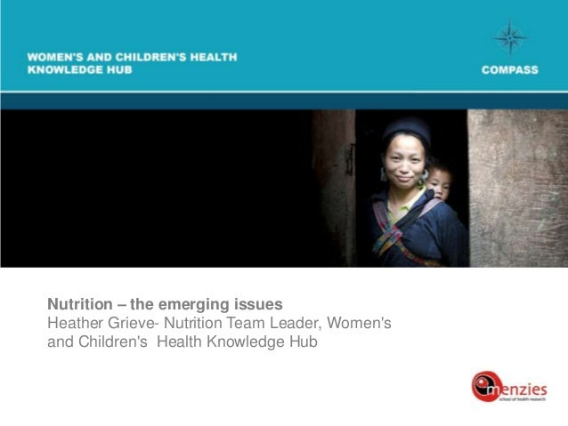 Nutrition – the emerging issuesHeather Grieve- Nutrition Team Leader, Womensand Childrens Health Knowledge Hub