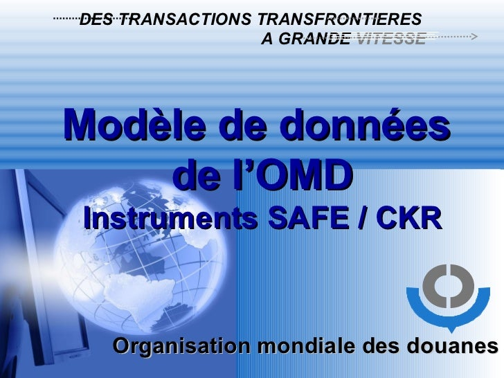 Modèle de données  de l'OMD Instruments SAFE / CKR Organisation mondiale des douanes  DES TRANSACTIONS TRANSFRONTIERES   A...