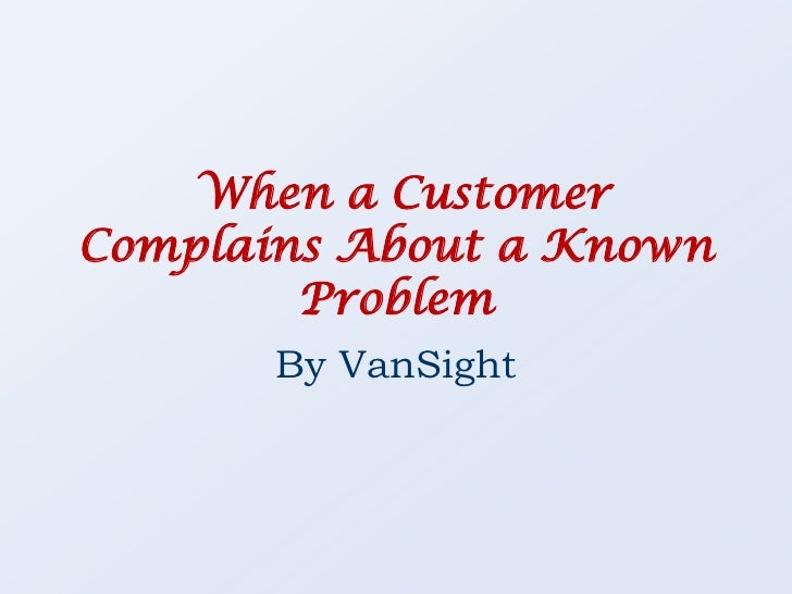 When a Customer Complains About a Known Problem<br />By VanSight<br />