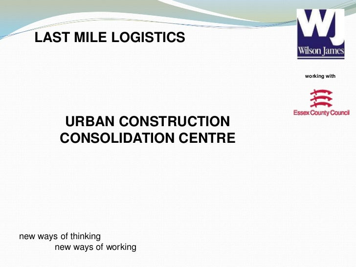 working with<br />LAST MILE LOGISTICS<br />URBAN CONSTRUCTION CONSOLIDATION CENTRE<br />new ways of thinking <br />new wa...