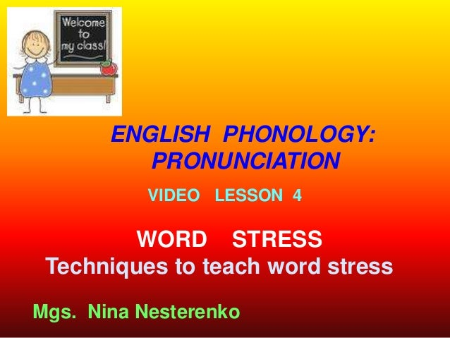 ENGLISH PHONOLOGY:          PRONUNCIATION           VIDEO LESSON 4        WORD STRESS Techniques to teach word stressMgs. ...