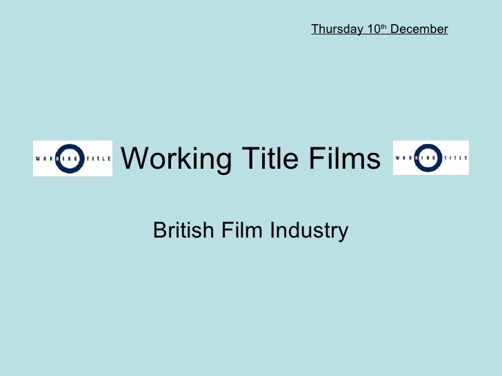 Working Title Films British Film Industry Thursday 10 th  December
