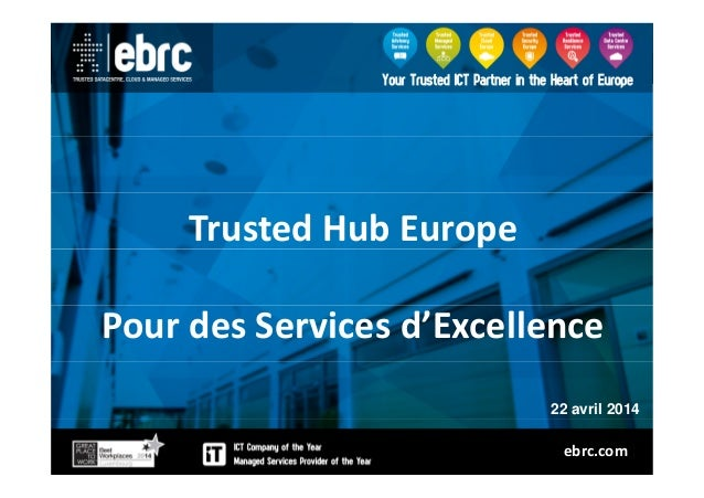 Trusted Hub EuropeTrusted Hub Europe Pour des Services d'Excellence 22 avril 2014 ebrc.com