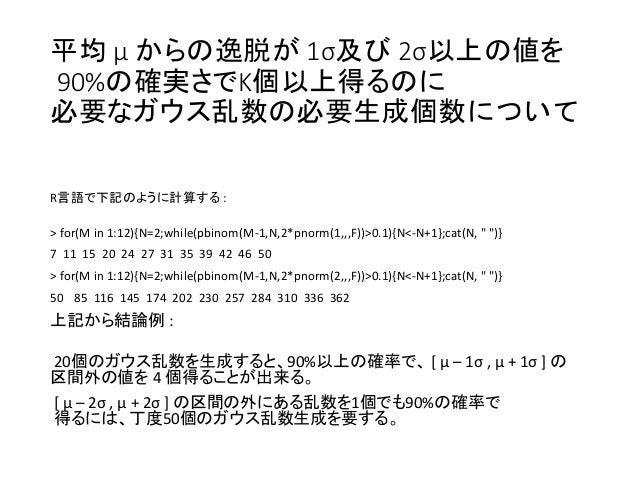 平均 μ からの逸脱が 1σ及び 2σ以上の値を 90%の確実さでK個以上得るのに 必要なガウス乱数の必要生成個数について R言語で下記のように計算する : > for(M in 1:12){N=2;while(pbinom(M-1,N,2*p...