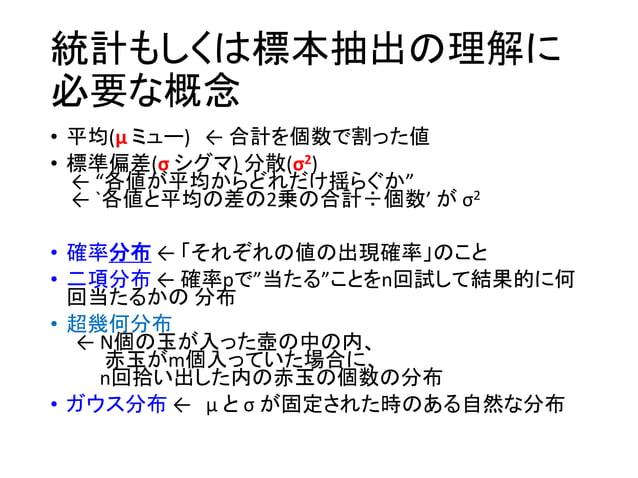 二項分布の例 出現確率pが決まっていて も、n=10回試したからと言っ て、出現回数は確率的にし か決まらない。 3割(p=0.3)の出現確率で10 回試しても、1回しか現れな い確率は12%(右上グラフのオレ ンジ色)ある。 二項分布について...