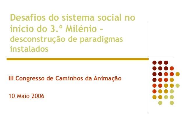 Desafios do sistema social no início do 3.º Milénio - desconstrução de paradigmas instalados III Congresso de Caminhos da ...