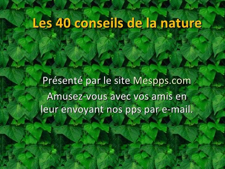 Les 40 conseils de la nature Présenté par le site  Mespps.com Amusez-vous avec vos amis en leur envoyant nos pps par e-mail.