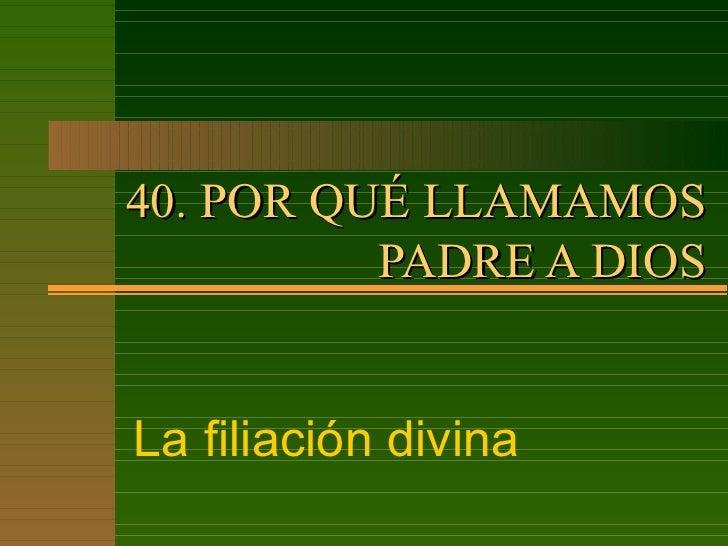 40. POR QUÉ LLAMAMOS PADRE A DIOS La filiación divina