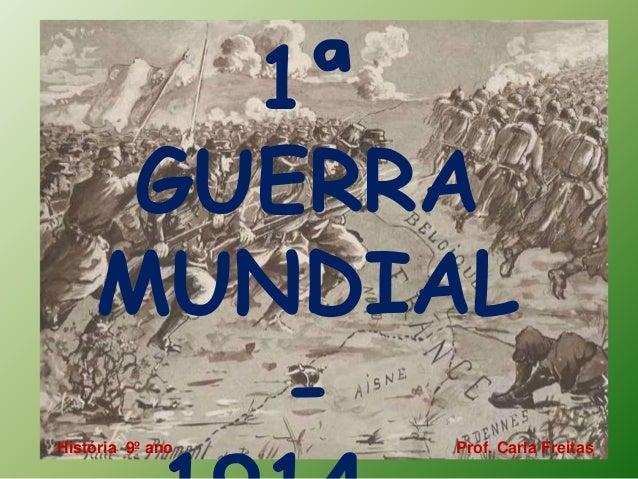 1ª  GUERRA  MUNDIAL  -  1914 - História 9º ano Prof. Carla Freitas