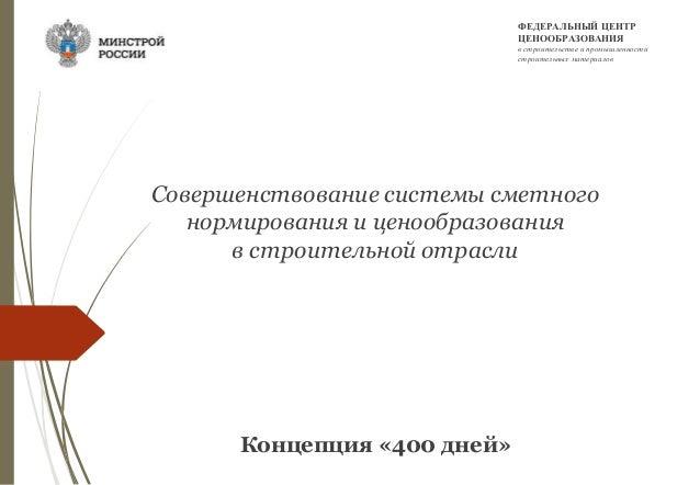 Совершенствование системы сметного нормирования и ценообразования в строительной отрасли Концепция «400 дней» ФЕДЕРАЛЬНЫЙ ...