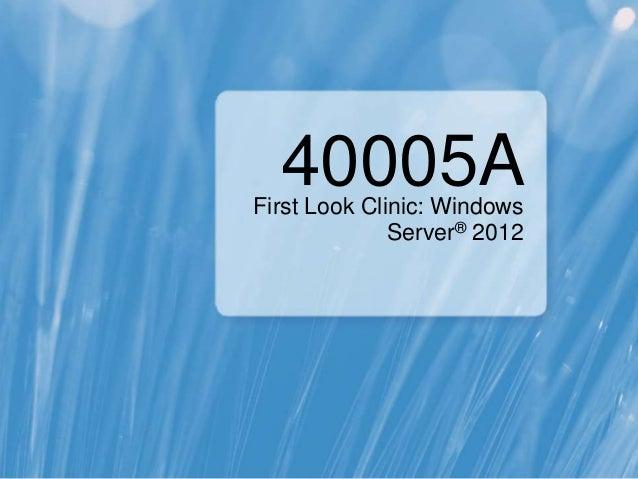 40005AFirst Look Clinic: Windows              Server® 2012