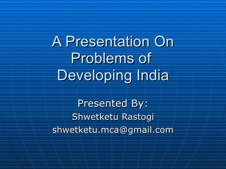 A Presentation On Problems of  Developing India Presented By: Shwetketu Rastogi [email_address]