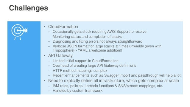 Challenges • CloudFormation – Occasionally gets stuck requiring AWS Support to resolve – Monitoring status and completion ...