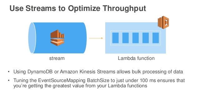 Use Streams to Optimize Throughput stream Lambda function • Using DynamoDB or Amazon Kinesis Streams allows bulk processin...