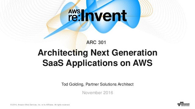 © 2016, Amazon Web Services, Inc. or its Affiliates. All rights reserved. Tod Golding, Partner Solutions Architect Novembe...