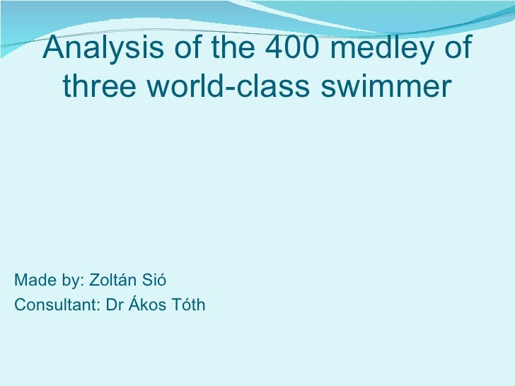Analysis of the 400 medley of three world-class swimmer Made by: Zoltán Sió Consultant: Dr Ákos Tóth