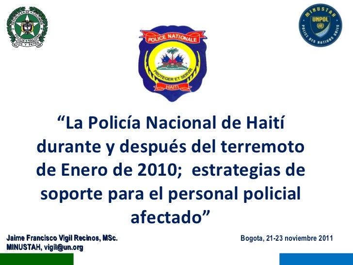 "Bogota, 21-23 noviembre 2011 Jaime Francisco Vigil Recinos, MSc. MINUSTAH, vigil@un.org "" La Policía Nacional de Haití dur..."
