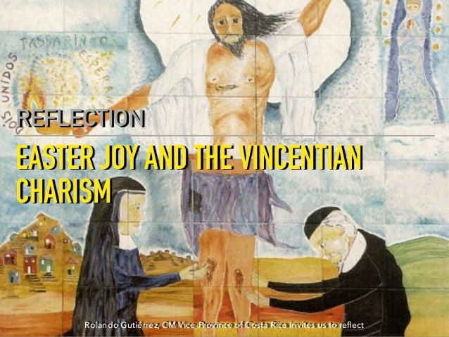 EASTER JOY AND THE VINCENTIAN CHARISM REFLECTION Rolando Gutiérrez, CM Vice-Province of Costa Rica invites us to reflect